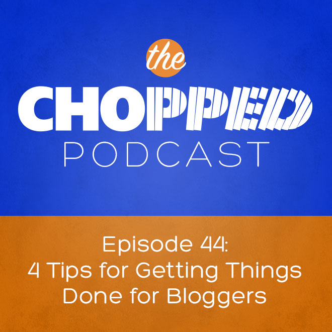 Chopped Podcast: Getting Things Done for Bloggers