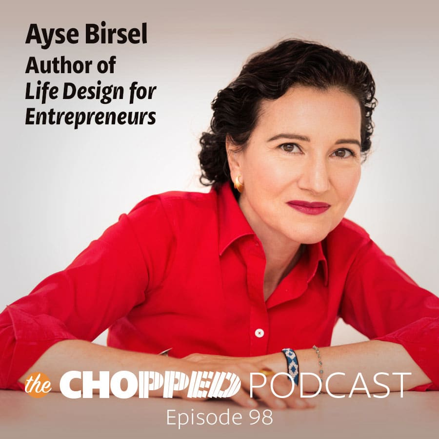 Chopped Podcast Ep 98 is Life Design for Entrepreneurs with Ayse Birsel