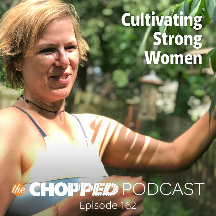 A photo of Marly in the garden with the text Cultivating Strong Women, The Chopped Podcast Episode 162